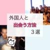 日本で外国人と出会う方法3選(初級者編)