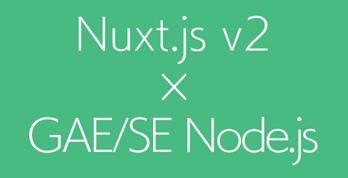Nuxt.js v2とGAE/SE Node.jsでSPA×SSR×PWA×サーバーレスを実現する