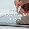 iPadにガラスフィルム貼りリベンジ