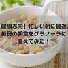 【健康志向】忙しい朝に最適、毎日の朝食をグラノーラに変えてみた!