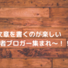 文章を書くのが楽しい【初心者ブロガー集まれ~!!】