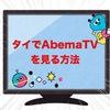 AbemaTVをタイその他海外で見る方法【VPN】