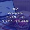 #2プラグイン無しでWordpressのマルチサイト化「導入実装マニュアル・XSERVERでの手順例あり」