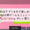 AndroidアプリをPCで楽しめる!Android用ゲームエミュレータ『BlueStacks』がいい感じ!