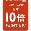 10倍 POINT UP! 10/5 ( Fri. )〜10/8 ( Mon. )