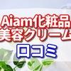 Aiam 化粧品の美容クリームの口コミ エイジングケア 乾燥肌対策 【美容クリームの口コミ暴露!】