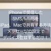 iPhoneで受信したSMS/MMSをiPod、iPad、Macで共有する方法!メッセージの設定でデバイス登録するだけ!