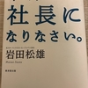 岩田松雄氏・早く、社長になりなさい。【読書で響いた文言集⑤】