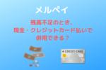 【メルペイ】残高不足のとき、現金・クレジットカード払いで併用できる?