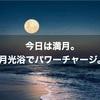 今日は満月。月光浴でパワーチャージ。