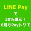 LINE Pay(ラインペイ)で20%還元! 「Payトク!!!」のまとめ