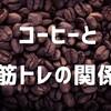 万能すぎる!コーヒーは筋トレの前に呑むとパフォーマンスを上げてくれるらしい