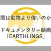 【価値観180度変わった】ドキュメンタリー映画「EARTHLINGS」を観て