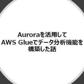 Auroraを活用してAWS Glueでデータ分析機能を構築した話