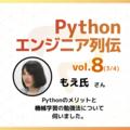 【エンジニア列伝vol.8 もえ氏さん (3/4)】「Pythonは可読性が高く簡潔に書けるため、業務での使用に適しています」Pythonのメリットとおすすめの機械学習の勉強法について伺いました。
