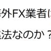 海外FX業者を使うことは違法?ハイレバレッジでトレードしたい