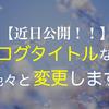 【近日公開!】ブログタイトル、その他デザインなど色々と変更します!!