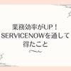 業務効率がUP!ServiceNowを通して得たこと