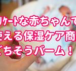 赤ちゃんも安心して使える「ごちそうバーム」保湿クリームの効果と口コミについて