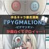 ゆるキャラ暴走漫画『PYGMALION -ピグマリオン-』が面白くてグ〇イッ…!【魅力紹介】