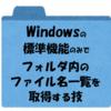 【Windows】マクロを使わずにフォルダ内(配下)のファイル名一覧を取得する方法