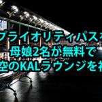 成田空港でプライオリティパスを有効利用!母娘2名が無料で大韓航空のKALラウンジを初体験!