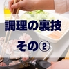 【ショートブログ】調理の裏技! その②