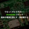 shutdown - 端末の電源を落とす・再起動する