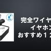 【2018】完全ワイヤレス(Bluetooth)イヤホンでコードレスに!おすすめのイヤホン12選!!