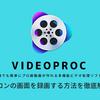 VideoProcでパソコンの画面を録画するおすすめの方法を徹底解説!