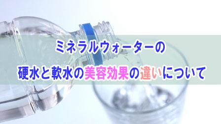 ミネラルウォーターの硬水と軟水の美容効果の違いについて