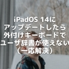 iPadOS 14にアップデートしたら、外付けキーボードでユーザ辞書が使えない(一応解決)