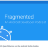 Notes - Fragmented Podcast: 105: Jake Wharton on the Android Kotlin Guides