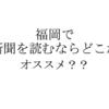 福岡でオススメの新聞は?コスパも含めて比較してみた。