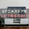 dアニメストアをテレビで見る方法6選!【簡単でメジャーなもの】