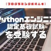 【プログラミング超初心者】Python3エンジニア認定基礎試験を受験する②