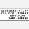 Web会議をどうファシリテーションするか(3/3)ー参加者全員で会議を作っていこう![会議時〜会議後編]