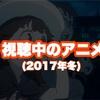 今期観ているアニメ(2017年冬)