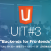 "UIT#3 The ""Backends for Frontends"" sharingに行ってきた"