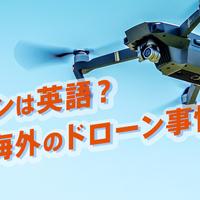 ドローンは英語?日本や海外のドローン事情を見てみよう!