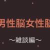 男女脳の違い ~雑談編~