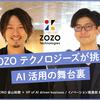 ZOZOテクノロジーズが挑むAI活用の舞台裏。 〜 AI活用のプロ野口と代表金山が本音で語る、今後の戦略とは 〜