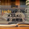 【Amazon】Kindle Unlimitedのオススメの本と利用法を模索してまとめた!
