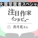 注目作家インタビュー 大賞受賞者スペシャル!/青月花さん(2021年4月)