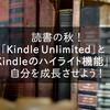 読書の秋!「Kindle Unlimited」と「Kindleのハイライト機能」で自分を成長させよう!
