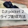 DJI pocket 2 ライブ配信する方法【簡単、手順を紹介】
