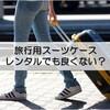 【おすすめ】大き目のスーツケースが必要ならレンタルするのが賢いかも?【ミニマリストにも】
