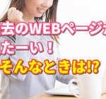 消えた過去のWEBページが見たい!そんなときどうすればいい?