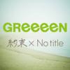 【GReeeeN】約束×No title(読み:やくそくかけるのーたいとる)