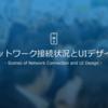 ネットワーク接続状況とUIデザイン